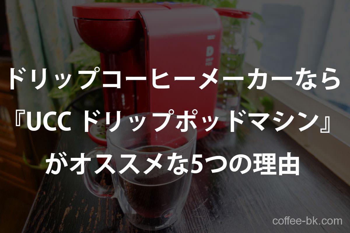 ドリップコーヒーメーカーなら『UCC ドリップポッドマシン』がオススメな5つの理由