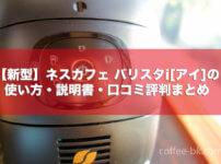 【新型】ネスカフェ バリスタi[アイ]の使い方・説明書・口コミ評判まとめ