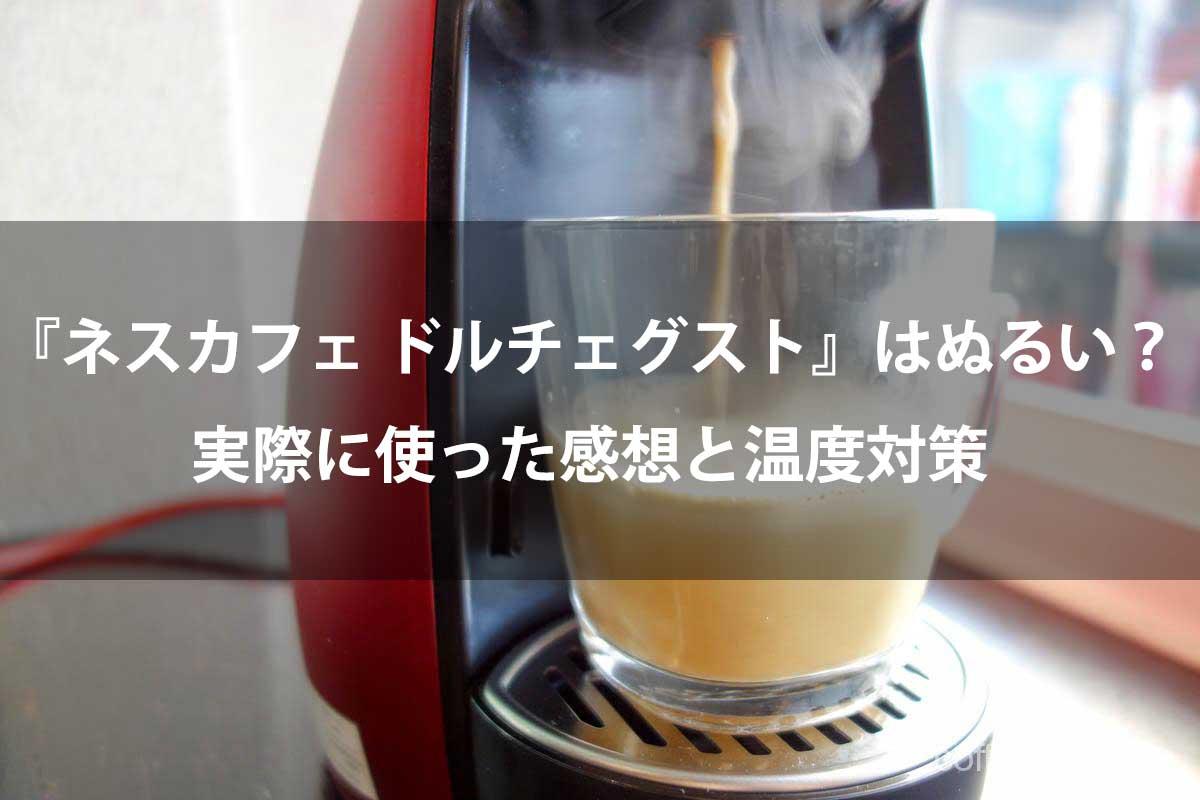 ネスカフェ ドルチェグストは『ぬるい』?実際に使った感想と温度対策