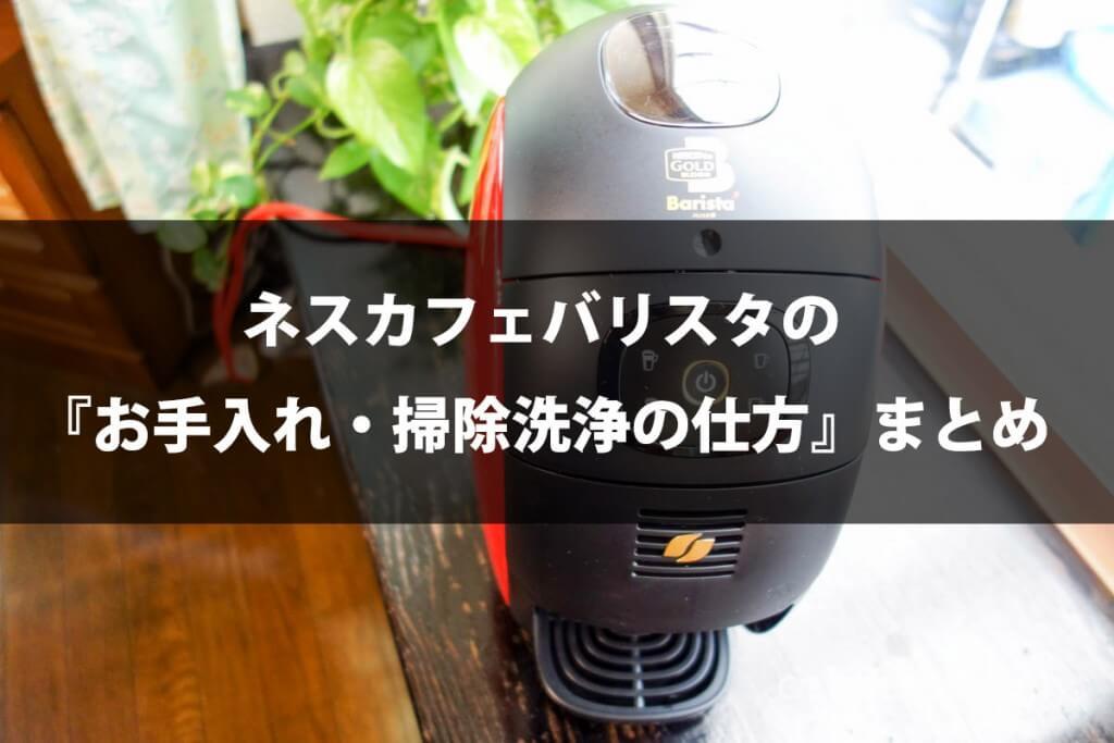 ネスカフェ バリスタの『お手入れ・掃除洗浄の仕方』まとめ