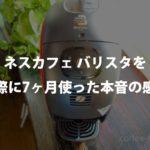 【口コミ評価】ネスカフェ バリスタを実際に7ヶ月使った本音の感想