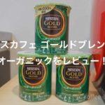 『ネスカフェ ゴールドブレンド オーガニック』をレビュー!