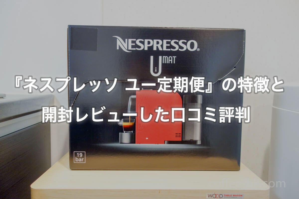 『ネスプレッソ ユー定期便』の特徴と開封レビューした口コミ評判