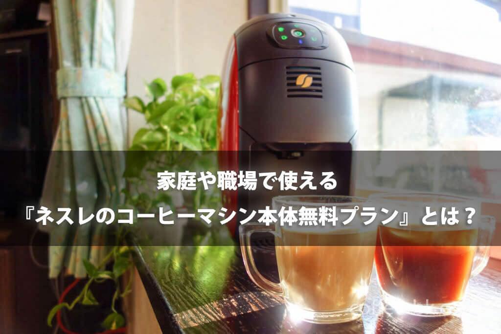 家庭や職場で使えるネスレのコーヒーマシン本体無料プランをご紹介!!