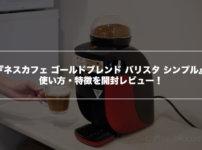 【口コミ評判】『ネスカフェ ゴールドブレンド バリスタ シンプル』の使い方・特徴を開封レビュー!