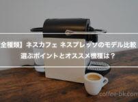 【全種類】ネスカフェ ネスプレッソのモデル比較!選ぶポイントとオススメ機種は?