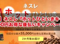 【2019年】ネスレ『ホットひといきキャンペーン』最大55,000円お得な後払いキャンペーンが開催!